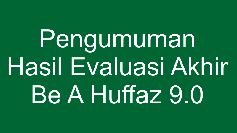 PENGUMUMAN HASIL EVALUASI AKHIR BE A HUFFAZ 9.0
